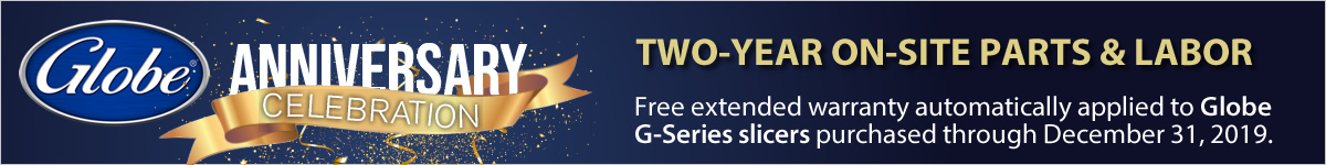 Globe Anniversary Celebration! Two-year on-site parts & labor extended warranty applied to Globe G-Series slicers purchased through 12/31/2019.